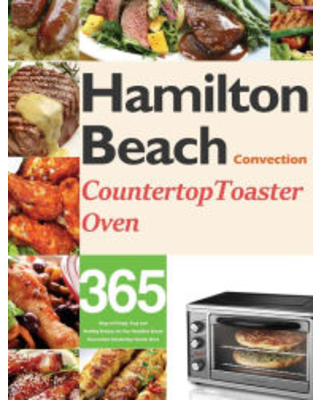 Hamilton Beach Convection Countertop Toaster Oven Cookbook for Beginners: 365 Days of Crispy, Easy and Healthy Recipes for Your Hamilton Beach Convect