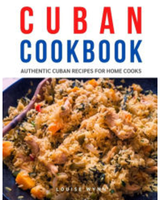 Cuban Cookbook: Authentic Cuban Recipes for Home Cooks Louise Wynn Author
