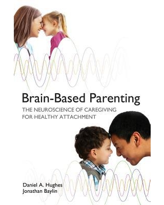 Brain-Based Parenting : The Neuroscience of Caregiving for Healthy Attachment