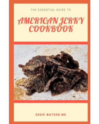 THE ESSENTIAL GUIDE TO AMERICAN JERKY COOKBOOK: A Complete and Simple Guide Recipes for Making Your own Authentic Beef Jerky EDDIE WATSON MD Author