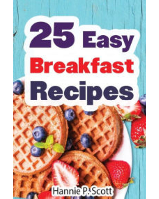 25 Easy Breakfast Recipes: Easy to Cook Breakfast Recipes Hannie P. Scott Author