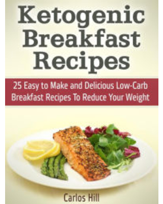 Ketogenic Breakfast Recipes: 25 Easy to Make and Delicious Low-Carb Breakfast Recipes To Reduce Your Weight Carlos Hill Author