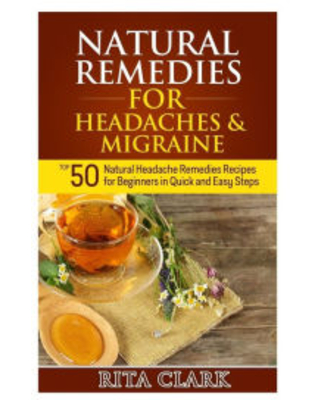 Natural Remedies for Headaches and Migraine: Top 50 Natural Headache Remedies Recipes for Beginners in Quick and Easy Steps Rita Clark Author