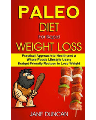 Paleo Diet For Rapid Weight Loss: Practical Approach To Health And a Whole Foods Lifestyle Using Budget-Friendly Recipes To Lose Weight Jane Duncan Au