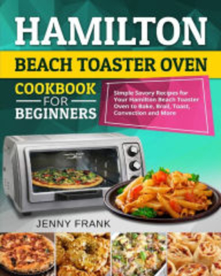 Hamilton Beach Toaster Oven Cookbook for Beginners: Simple Savory Recipes for Your Hamilton Beach Toaster Oven to Bake, Broil, Toast, Convection and M