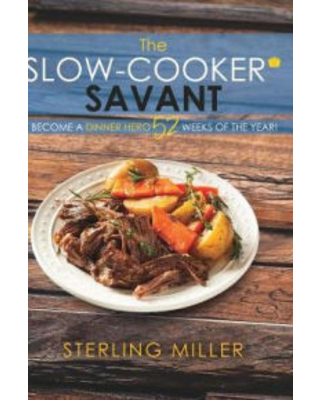 The Slow-Cooker Savant: Become a Dinner Hero 52 Weeks of the Year! Sterling Miller Author