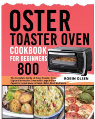Oster Toaster Oven Cookbook for Beginners 800: The Complete Guide of Oster Toaster Oven Digital Convection Oven with Large 6-Slice Capacity recipe boo