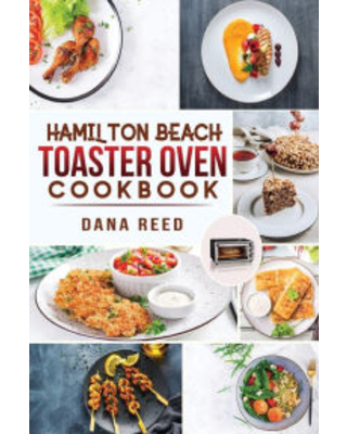 Hamilton Beach Toaster Oven Cookbook: Delicious and Easy Recipes for Crispy and Quick Meals in Less Time for beginners and advanced users. Easy Cookin