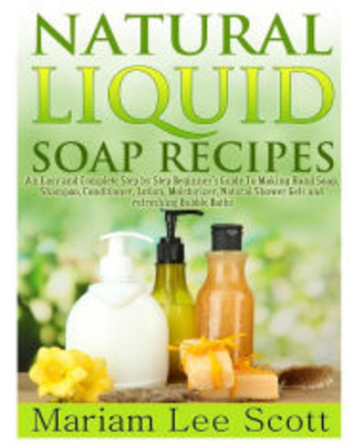 Natural Liquid Soap Recipes: An Easy and Complete Step by Step Beginners Guide To Making Hand Soap, Shampoo, Conditioner, Lotion, Moisturizer, Natural