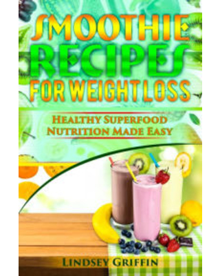 Smoothie Recipes for Weight Loss: Healthy Superfood Nutrition Made Easy Lindsey Griffin Author