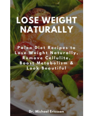 Lose Weight Naturally: Paleo Diet Recipes to Lose Weight Naturally, Remove Cellulite, Boost Metabolism & Look Beautiful Dr. Michael Ericsson Author