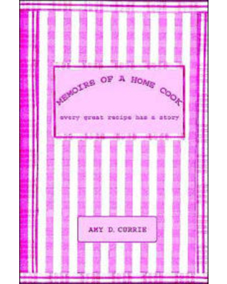 Memoirs of a Home Cook: Every Great Recipe has a Story Amy D. Currie Author