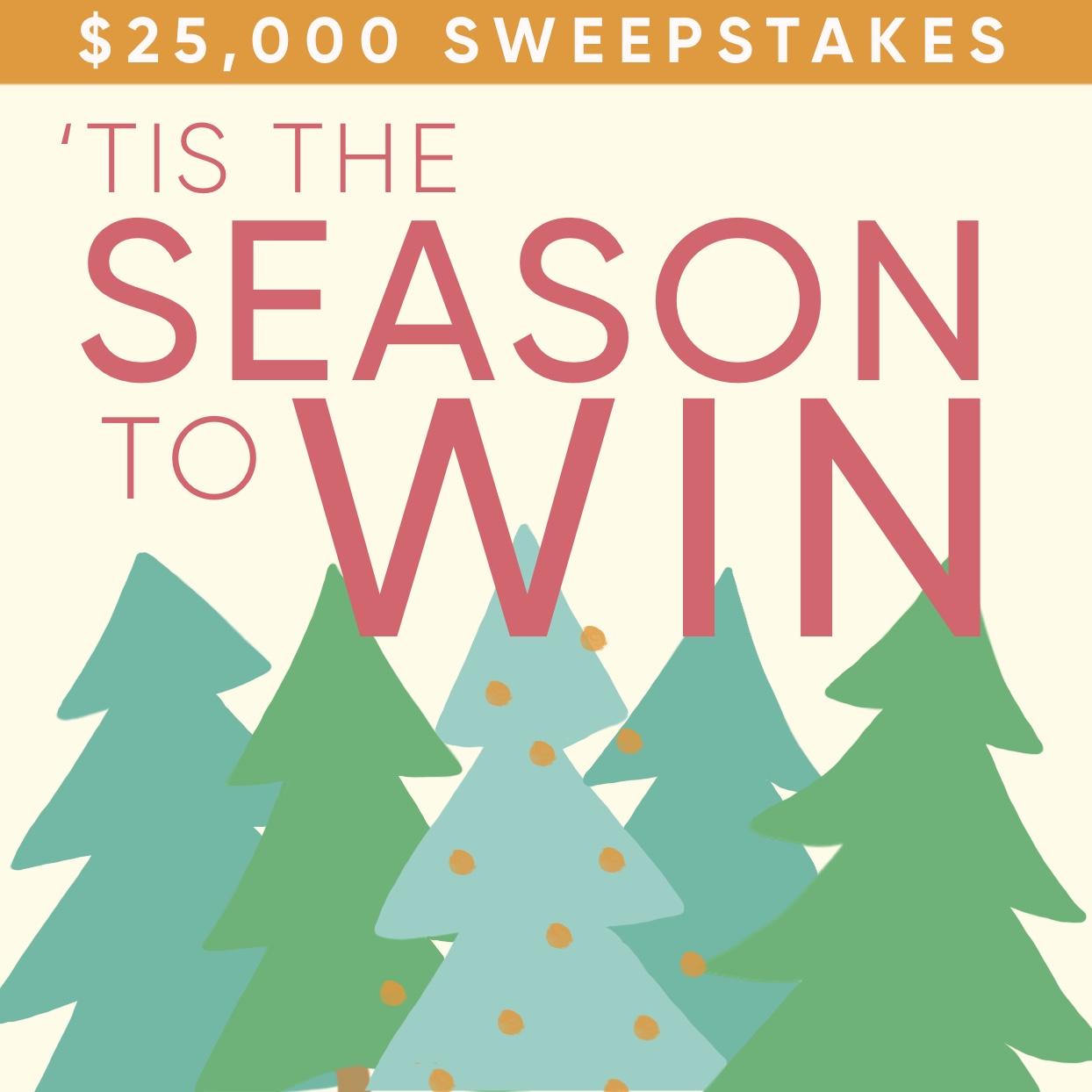 Tis the season... to WIN! $25,0000 Sweepstakes
