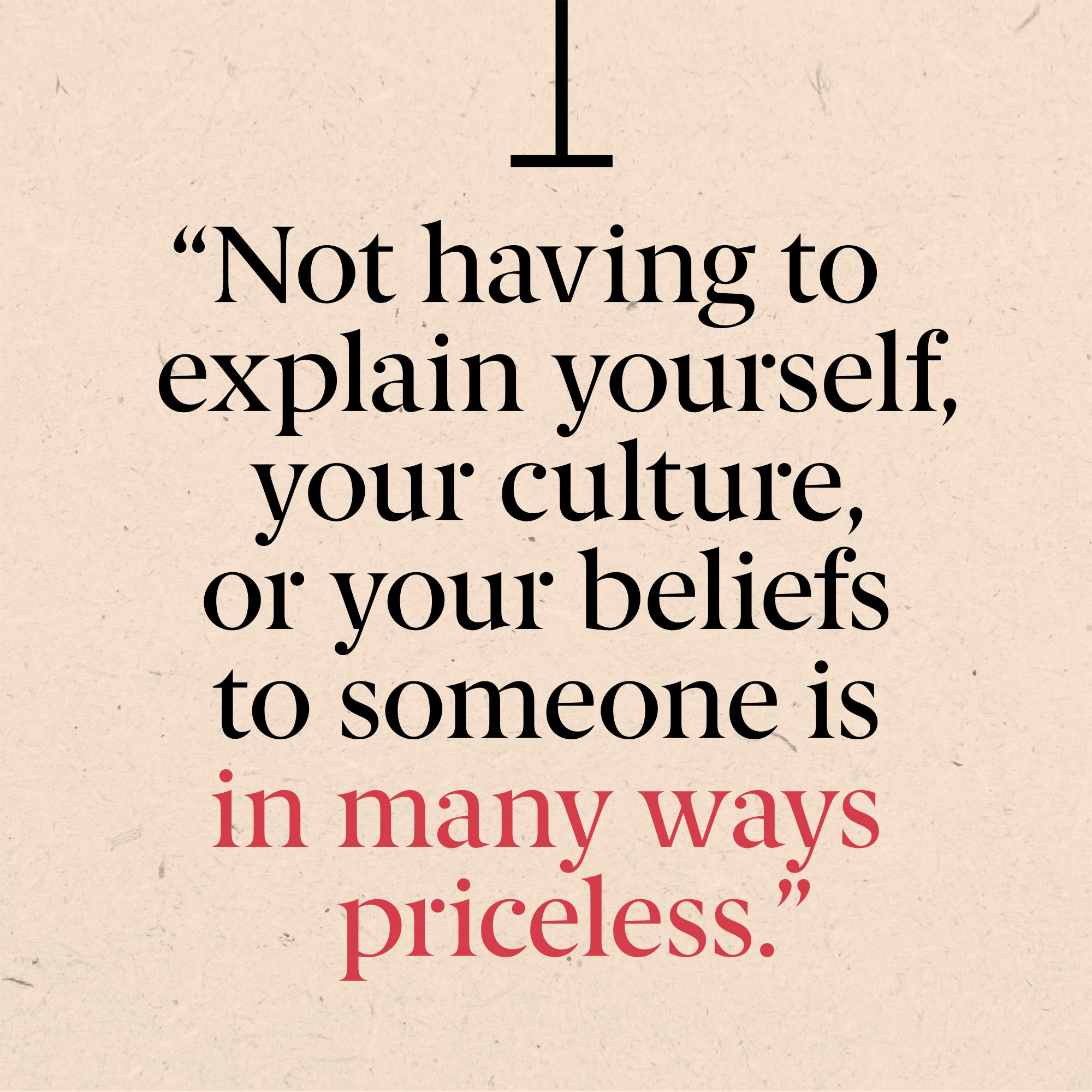Not having to explain yourself, your culture, or your beliefs to someone is in many ways priceless