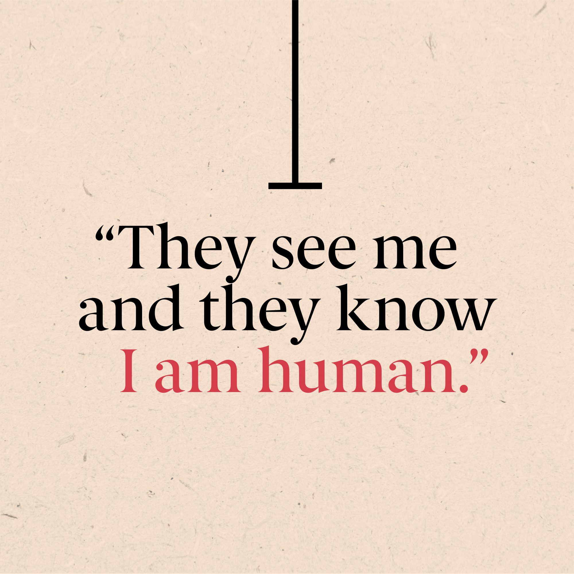 """""""...they see me, and they know I am human,"""""""