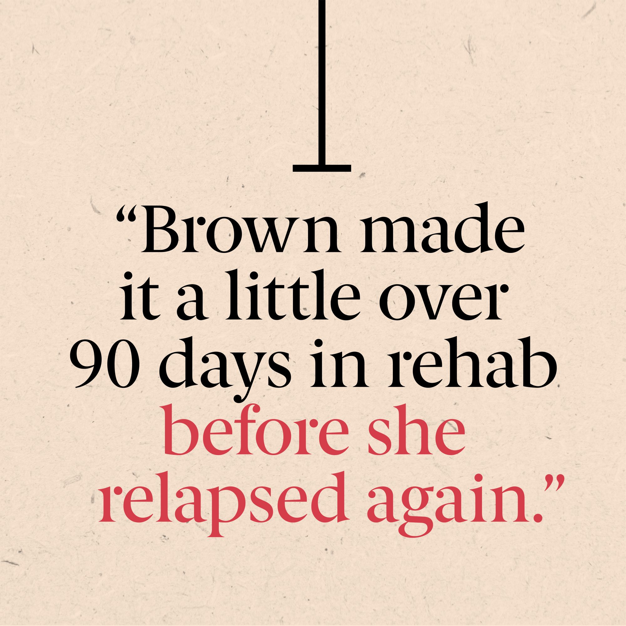 Brown made it a little over 90 days in rehab before she relapsed again