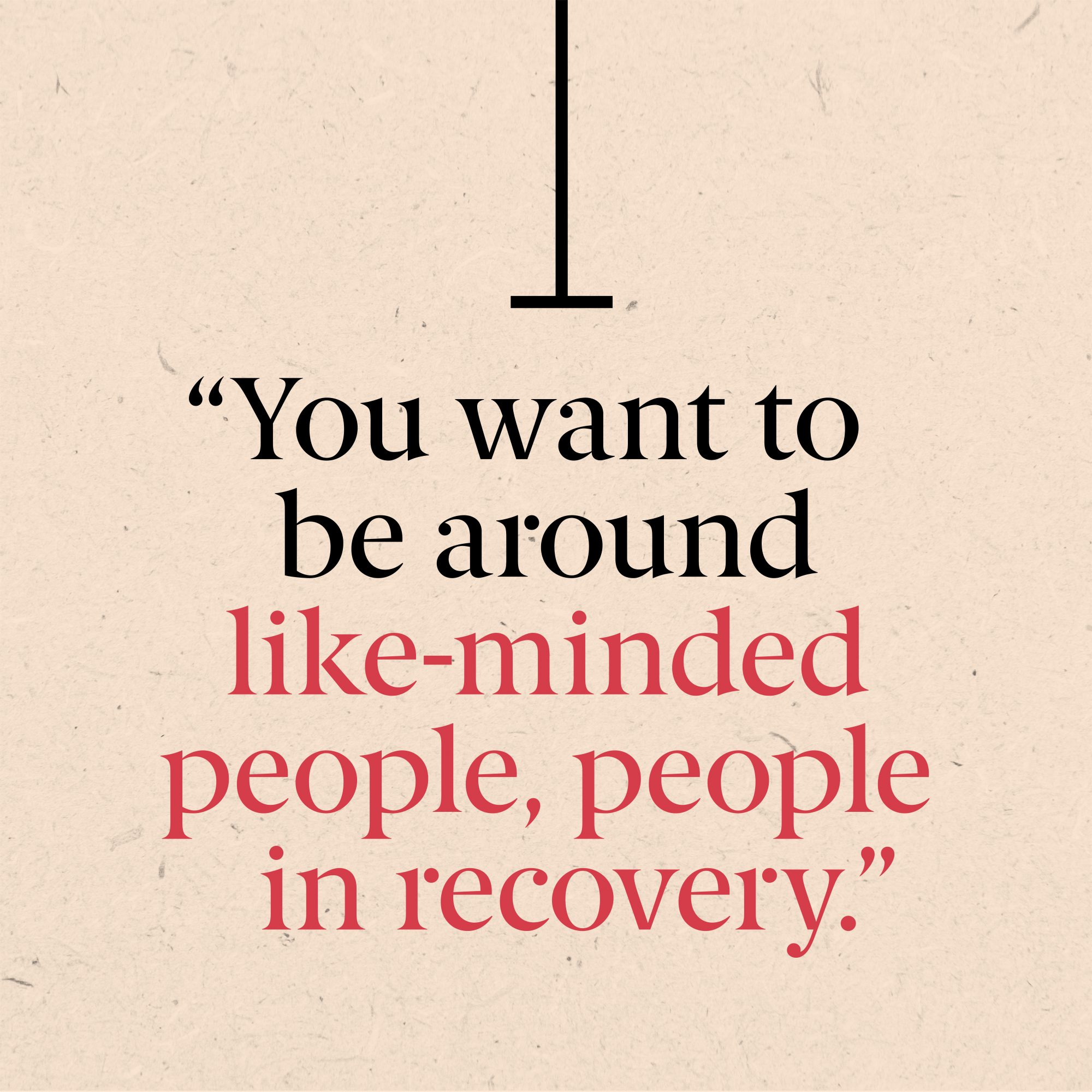 You want to be around like-minded people, people in recovery,
