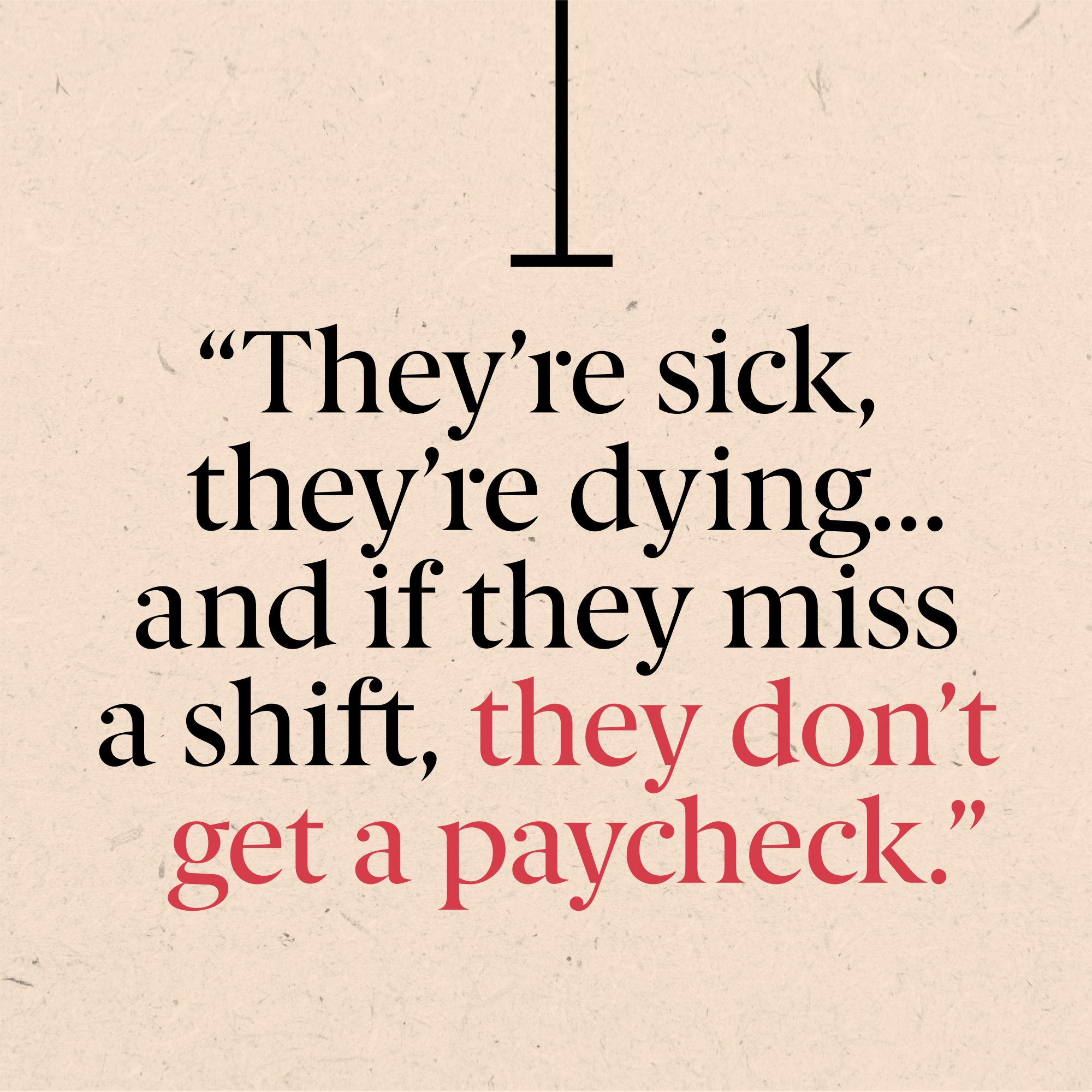 """They're sick, they're dying,…and if they miss a shift, they don't get a paycheck."""