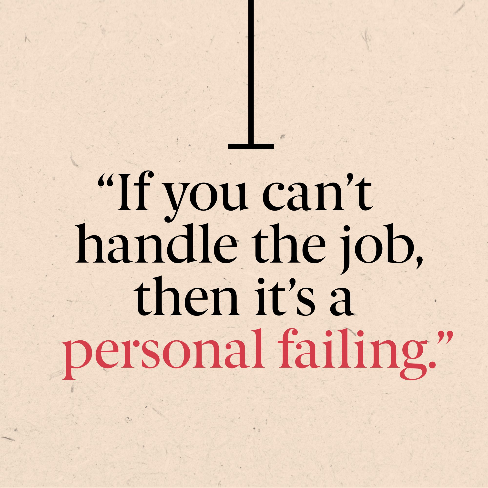 if you can't handle the job, then it's a personal failing
