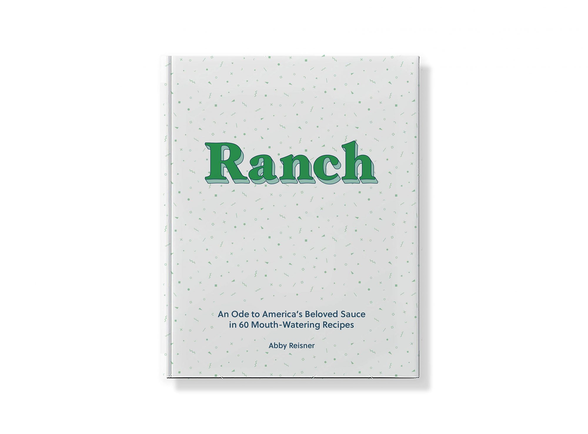 Ranch: An Ode to America's Beloved Sauce in 60 Mouth-Watering Recipes