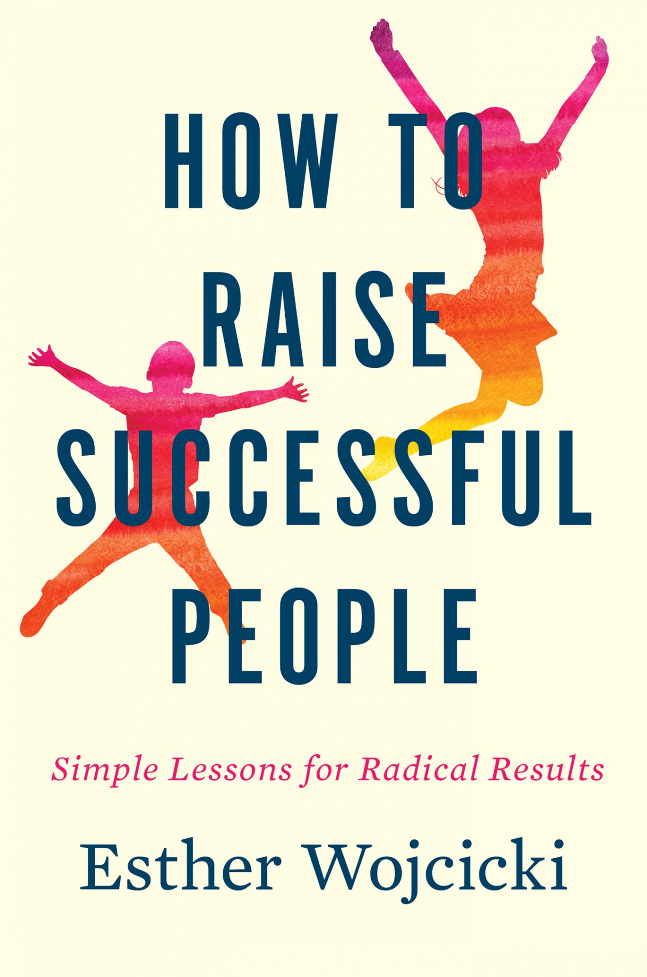 How to Raise Successful People: Simple Lessons for Radical Results by Esther Wojcicki
