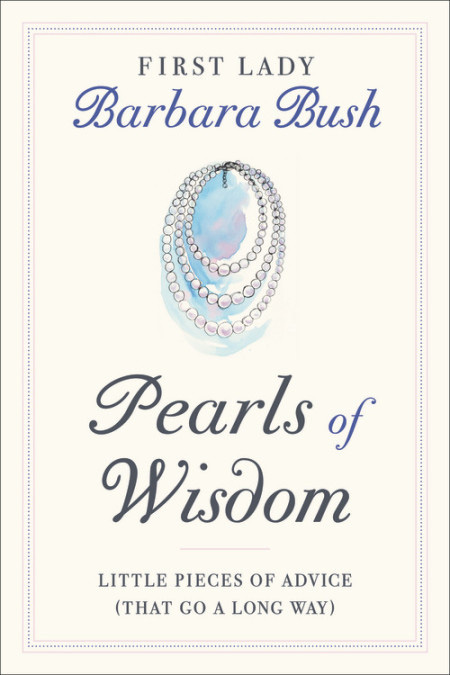 Pearls of Wisdom: Little Pieces of Advice (That Go a Long Way) Barbara Bush