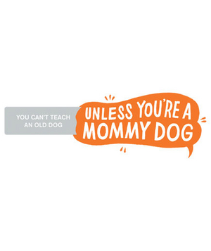 You can't teach an old dog unless you're a mommy dog