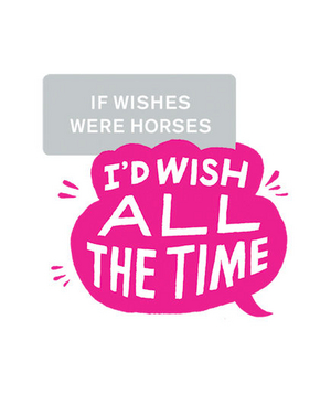 If wishes were horses I'd wish all the time