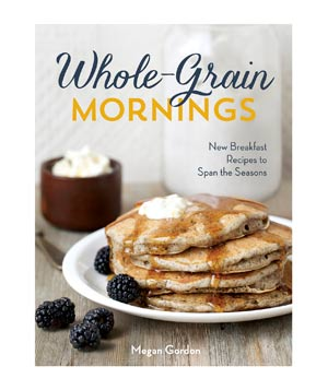Whole-Grain Mornings: New Breakfast Recipes to Span the Seasons, by Megan Gordon