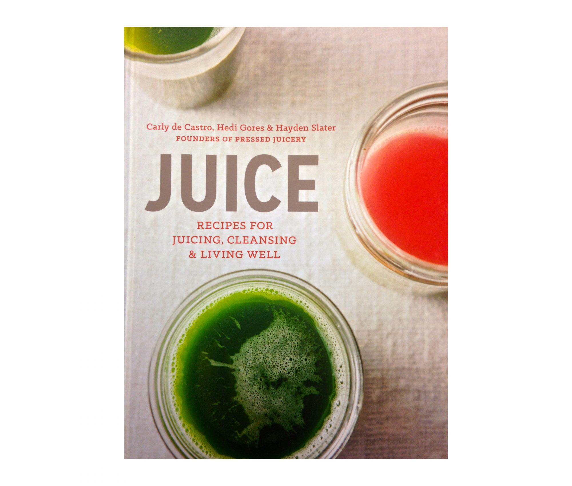 Juice: Recipes for Juicing, Cleansing & Living Well by Carly de Castro, Hedi Gores, and Hayden Slater