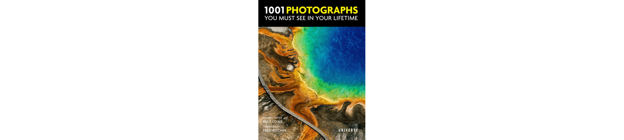 1001 Photographs You Must See In Your Lifetime by Paul Lowe