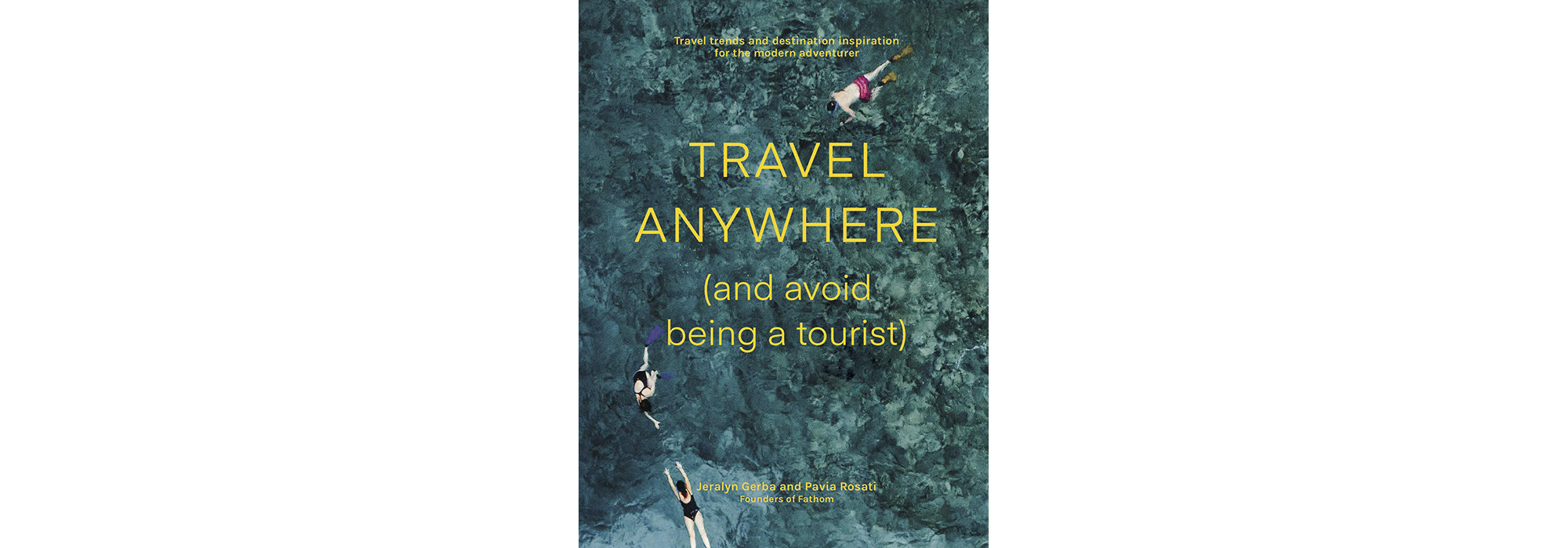 Travel Anywhere (And Avoid Being a Tourist), by Jeralyn Gerba and Pavia Rosati