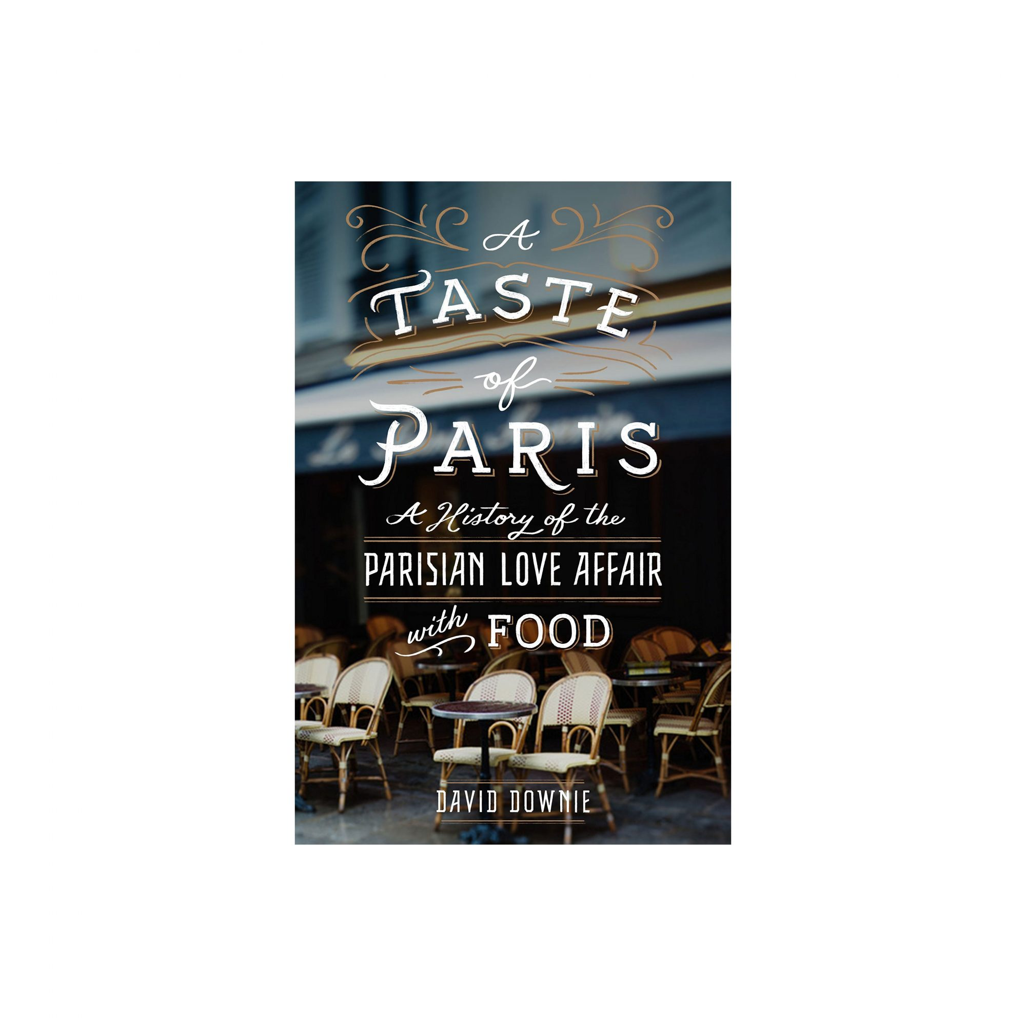 A Taste of Paris: A History of the Parisian Love Affair with Food, by David Downie
