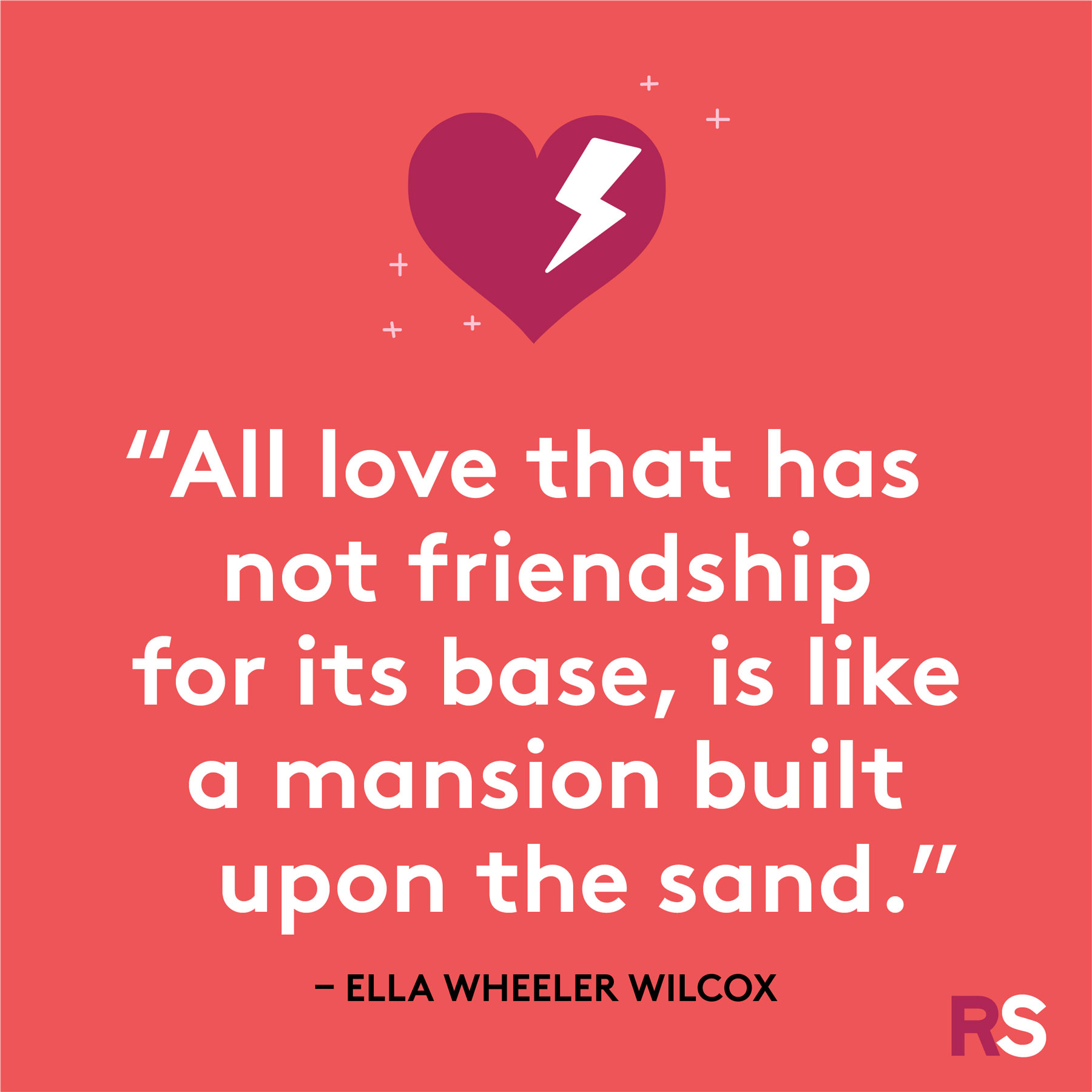 """All love that has not friendship for its base, is like a mansion built upon the sand."""