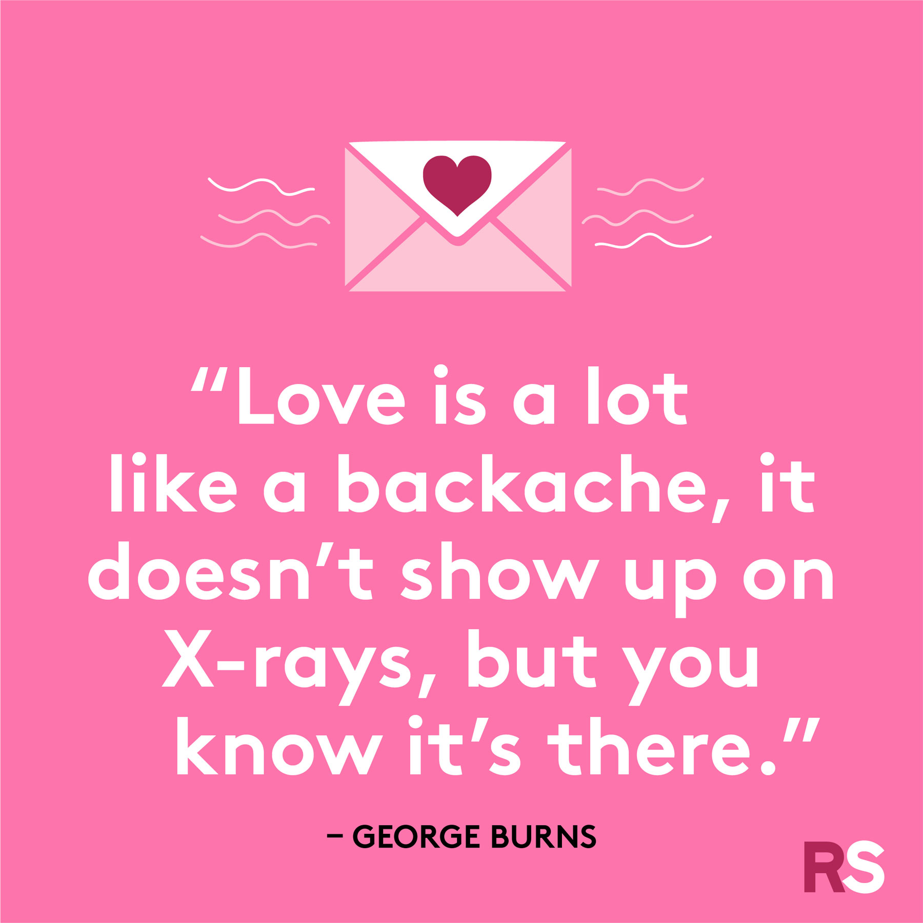 """Love is a lot like a backache, it doesn't show up on X-rays, but you know it's there."""