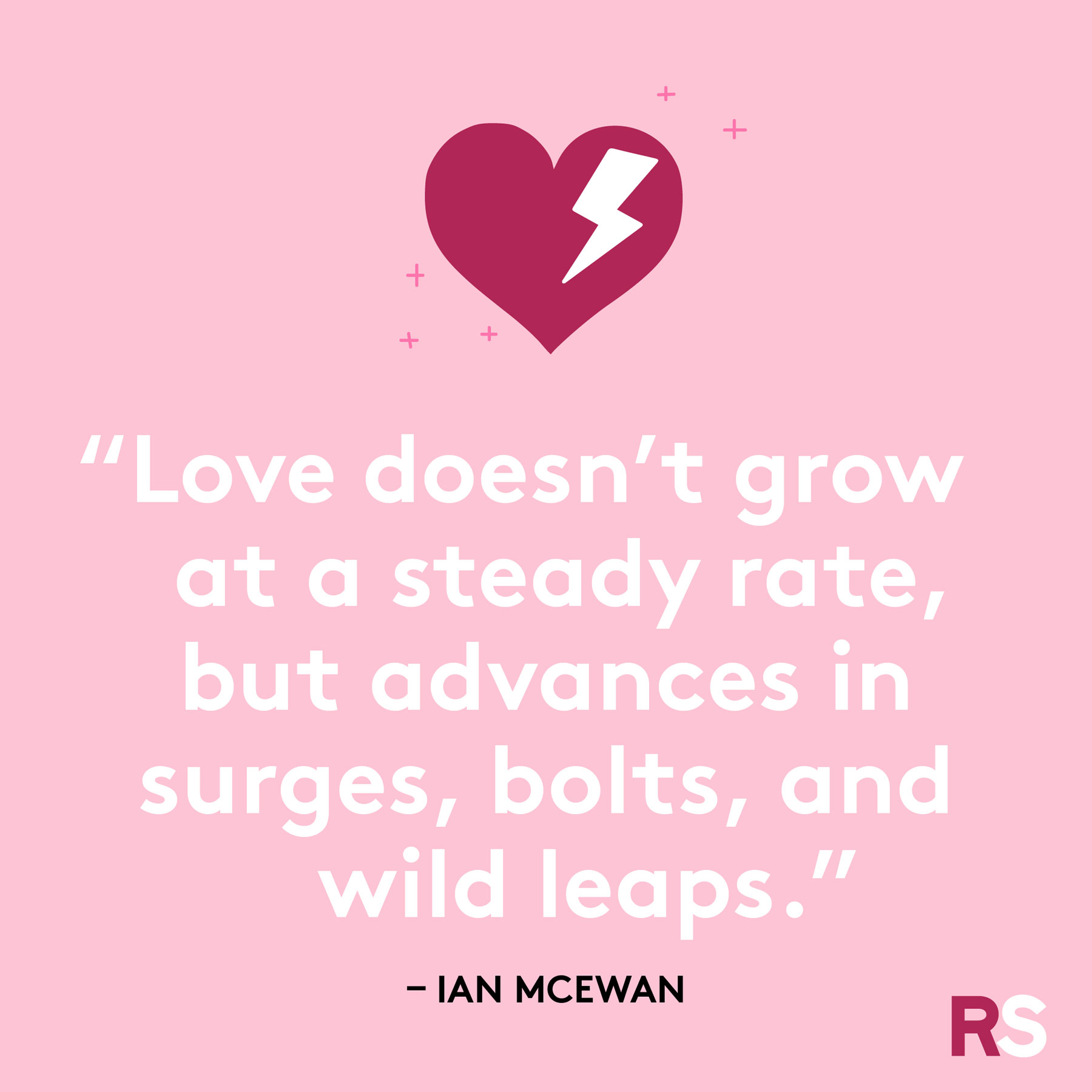 """Love doesn't grow at a steady rate, but advances in surges, bolts, and wild leaps."""