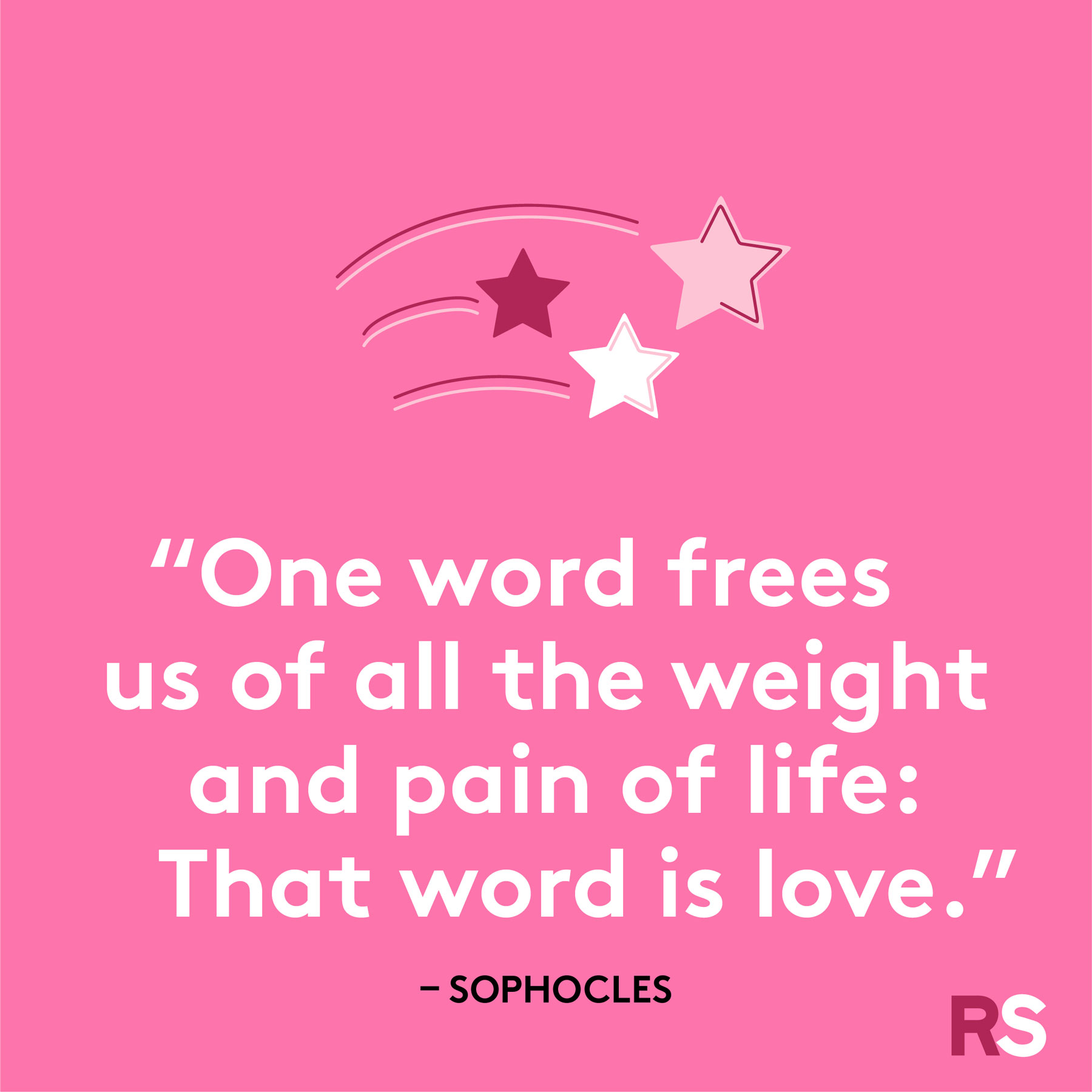 """One word frees us of all the weight and pain of life: That word is love."""