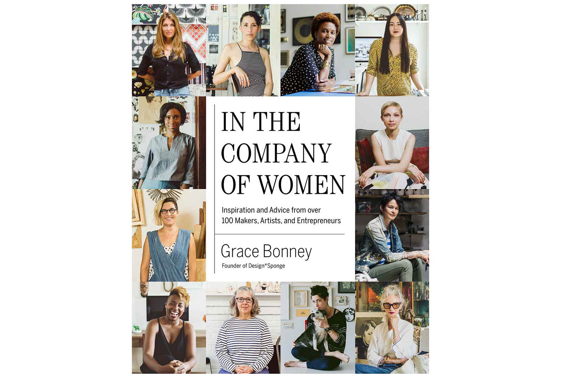 In the Company of Women: Inspiration and Advice from over 100 Makers, Artists, and Entrepreneurs, by Grace Bonney