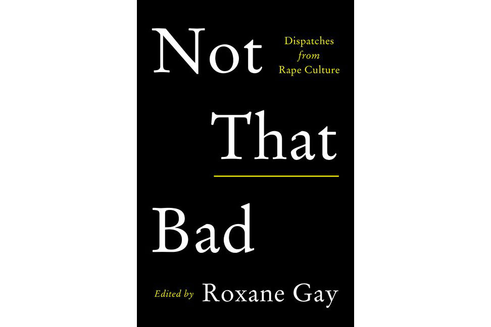 Cover of Not That Bad: Dispatches from Rape Culture, edited Roxane Gay