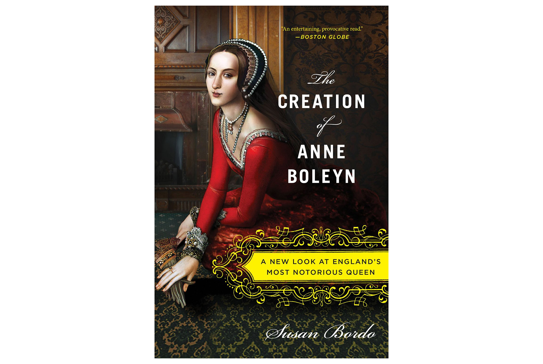The Creation of Anne Boleyn: A New Look at England's Most Notorious Queen, by Susan Bordo