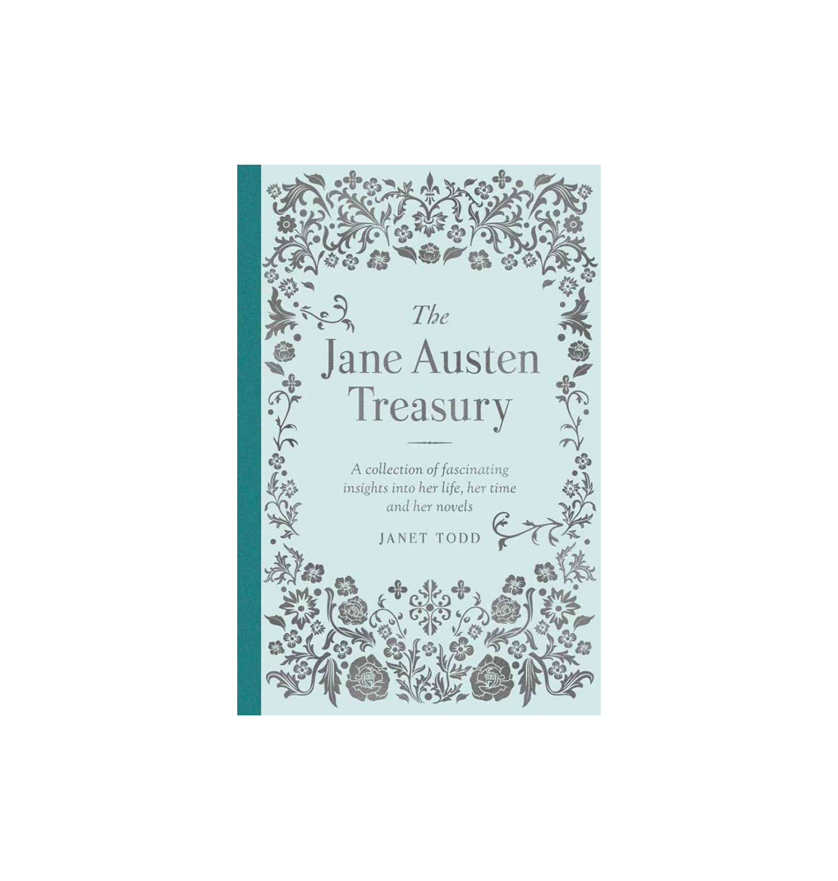 The Jane Austen Treasury: A Collection of Fascinating Insights into Her Life, Her Time and Her Novels, by Janet Todd