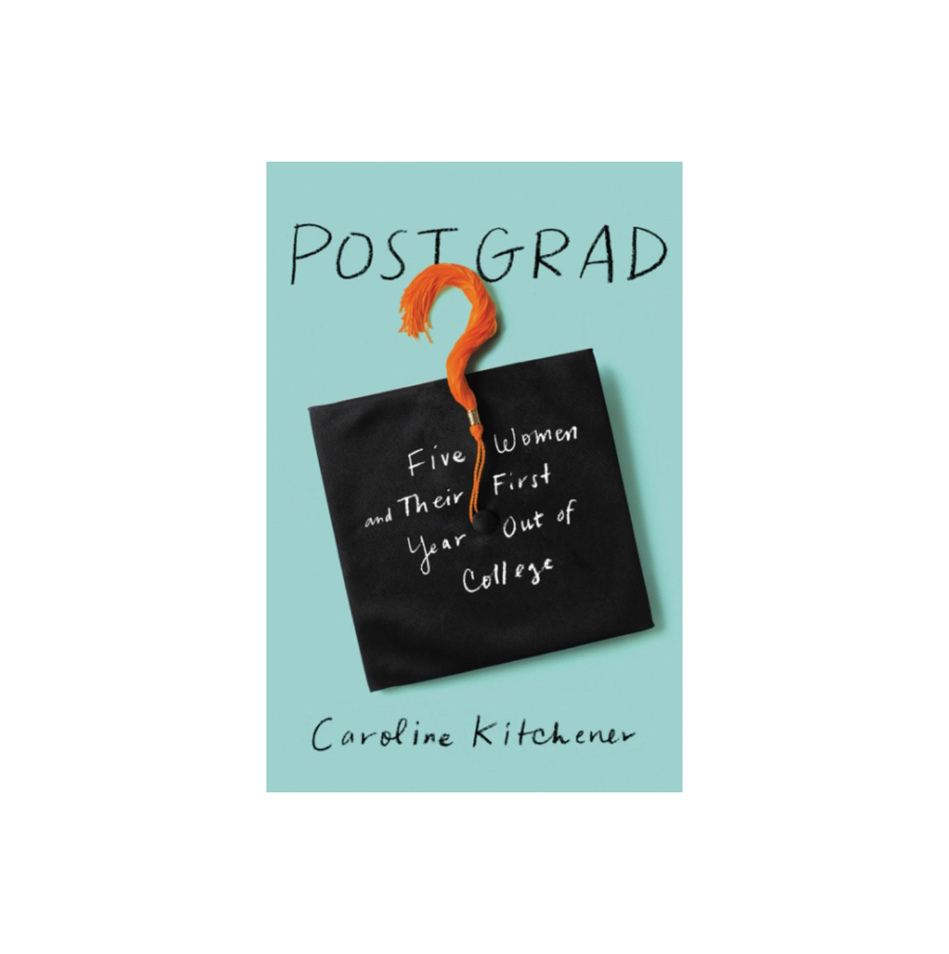 Post Grad: Five Women and Their First Year Out of College, by Caroline Kitchener