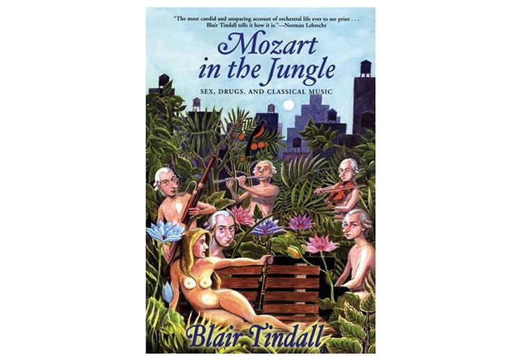Mozart in the Jungle: Sex, Drugs, and Classical Music, by Blair Tindall