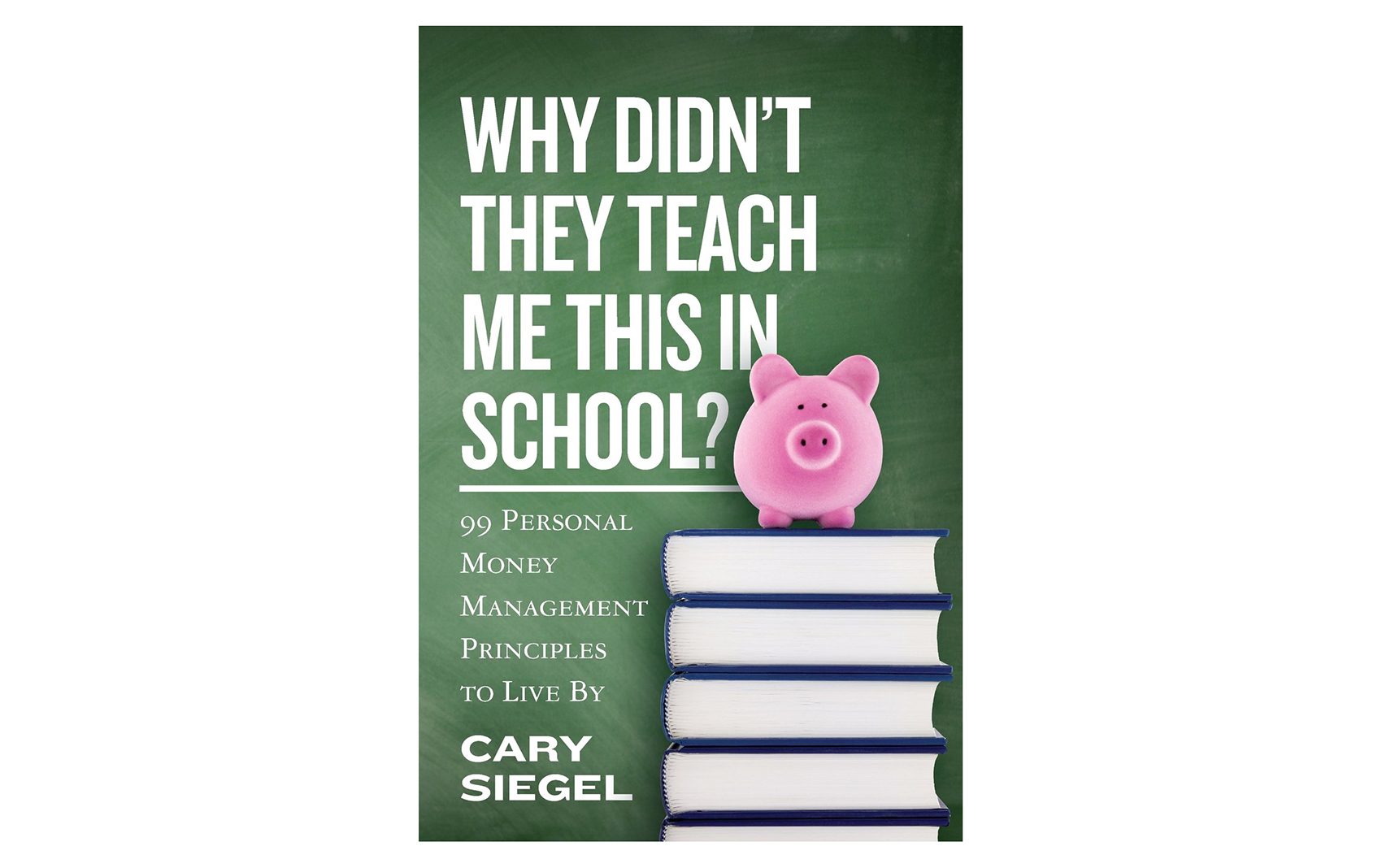 Why Didn't They Teach Me This in School?: 99 Personal Money Management Principles to Live By, by Cary Siegel