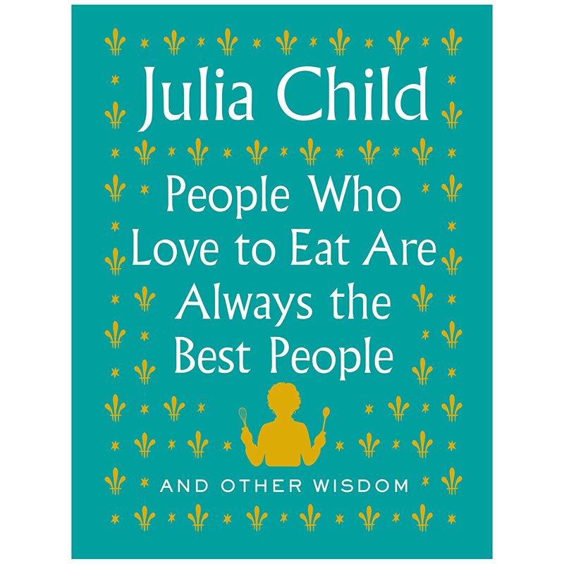 Best Christmas gifts 2020 - People Who Love to Eat Are Always the Best People: And Other Wisdom by Julia Child