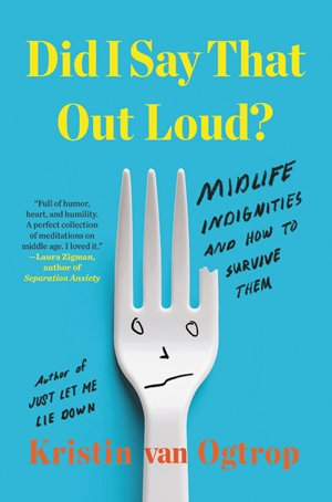 Excerpted from Did I Say That Out Loud? by Kristin van Ogtrop.