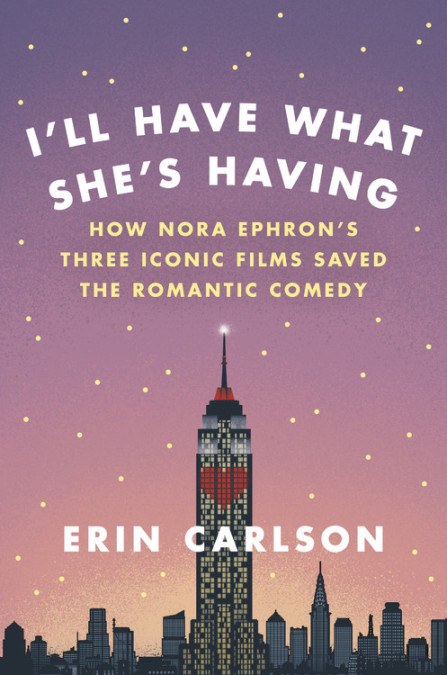 I'll Have What She's Having: How Nora Ephron's Three Iconic Films Saved the Romantic Comedy by Erin Carlson