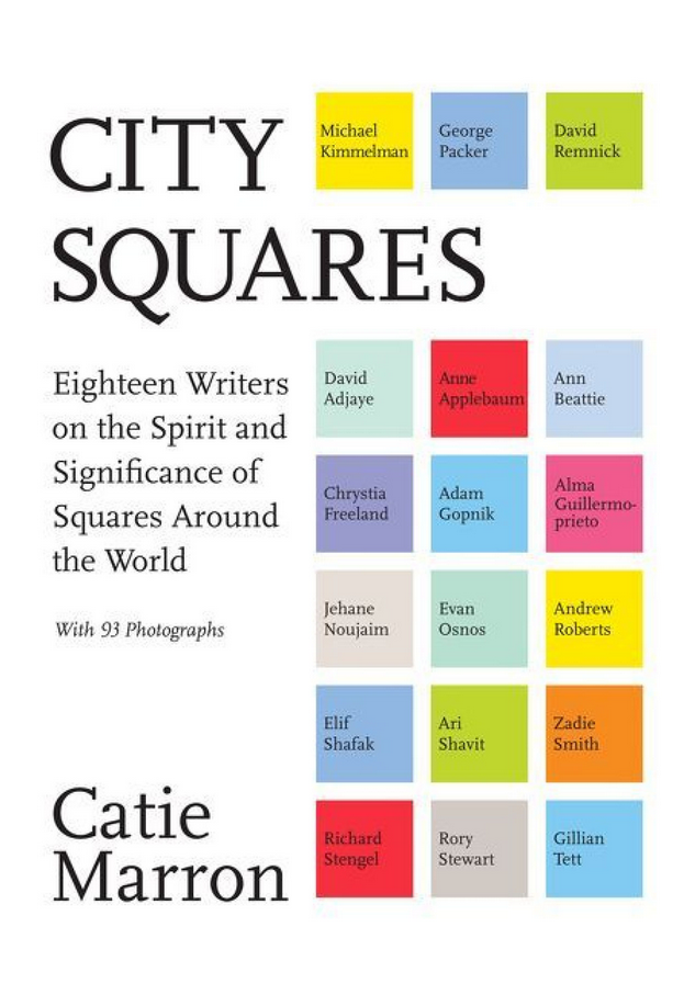 City Squares: Eighteen Writers on the Spirit and Significance of Squares Around the World edited by Catie Marron