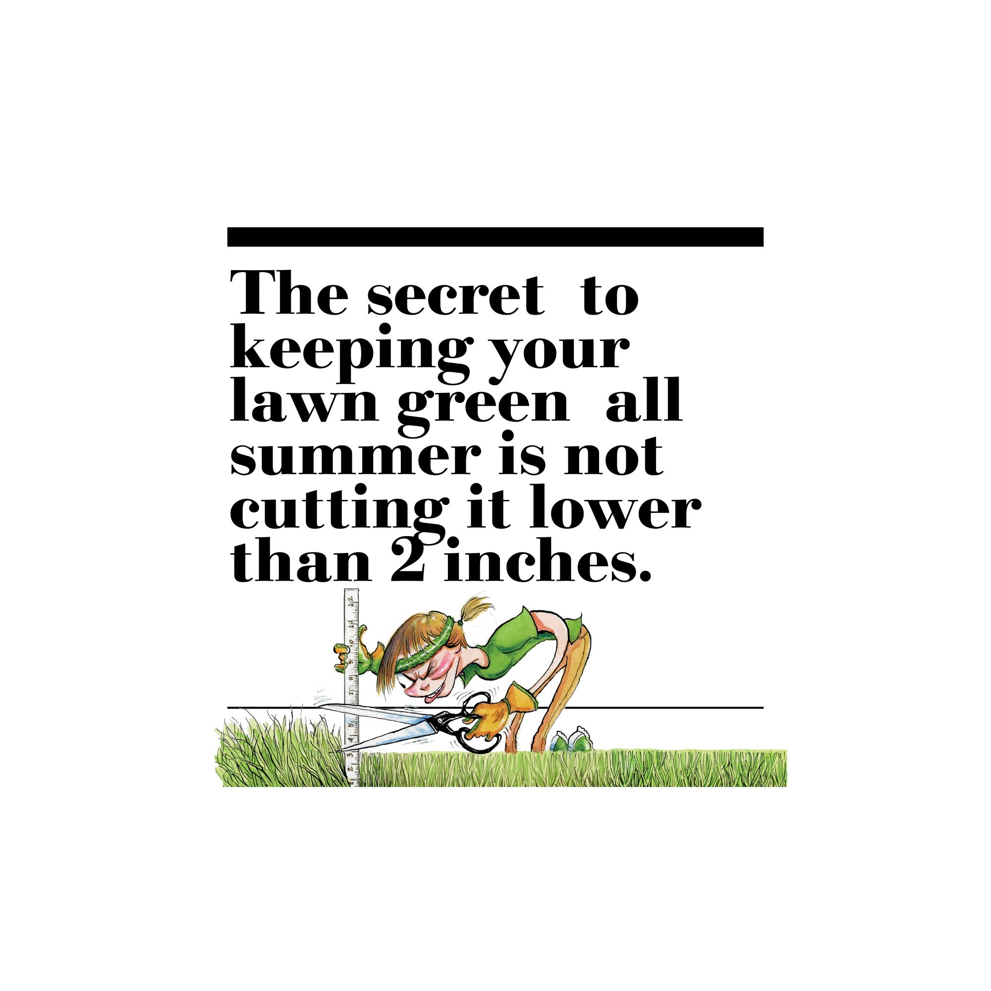 21. The secret to keeping your lawn green all summer is not cutting it lower than 2 inches.