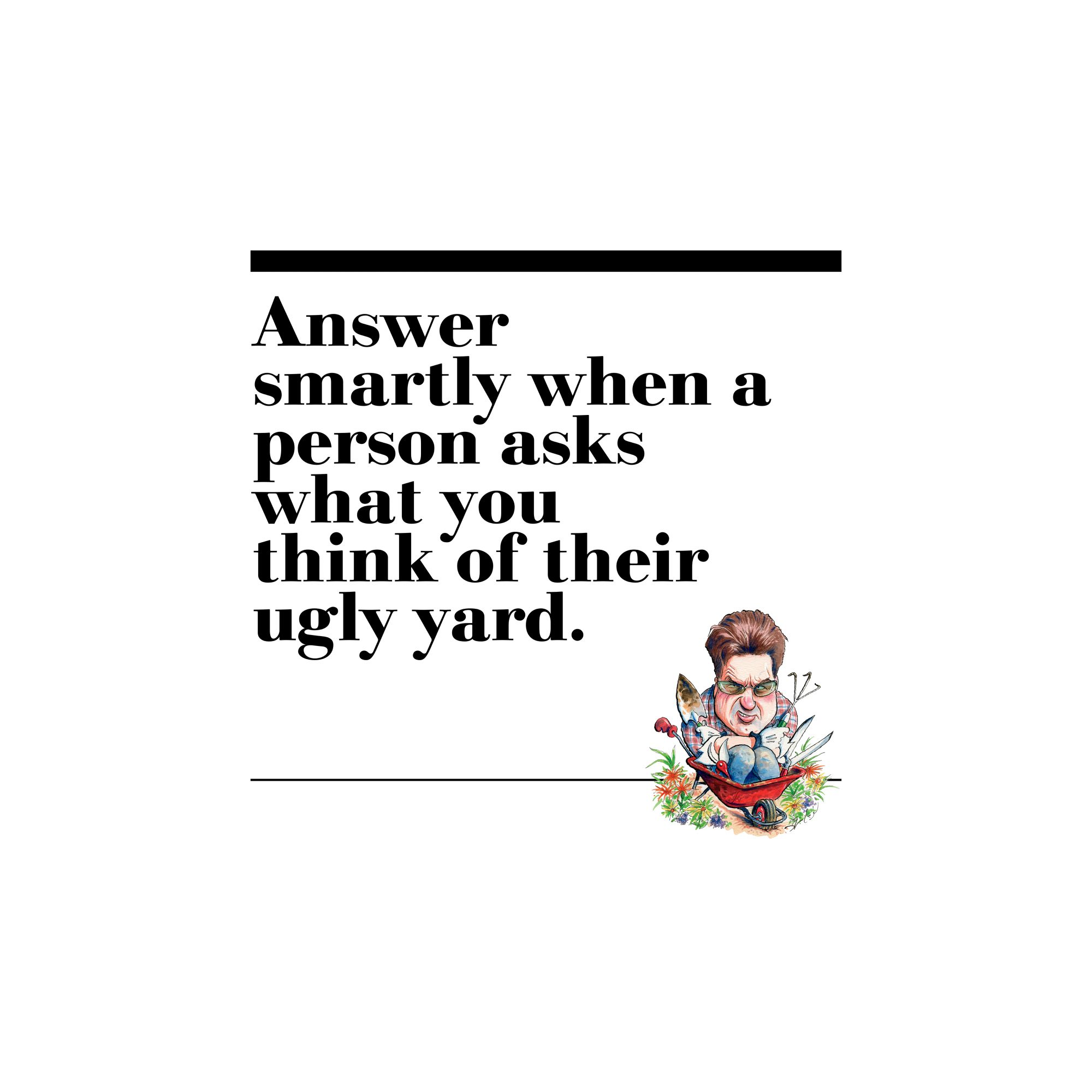 41. Answer smartly when a person asks what you think of their ugly yard.